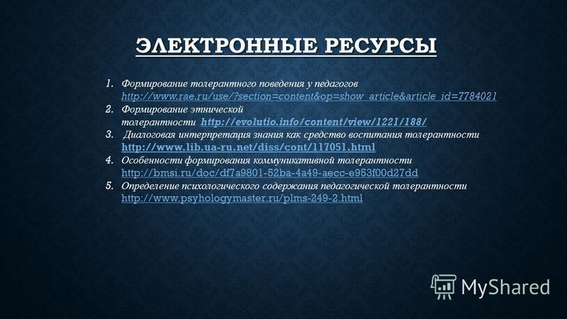 ЭЛЕКТРОННЫЕ РЕСУРСЫ 1. Формирование толерантного поведения у педагогов http://www.rae.ru/use/?section=content&op=show_article&article_id=7784021 http://www.rae.ru/use/?section=content&op=show_article&article_id=7784021 2. Формирование этнической толе