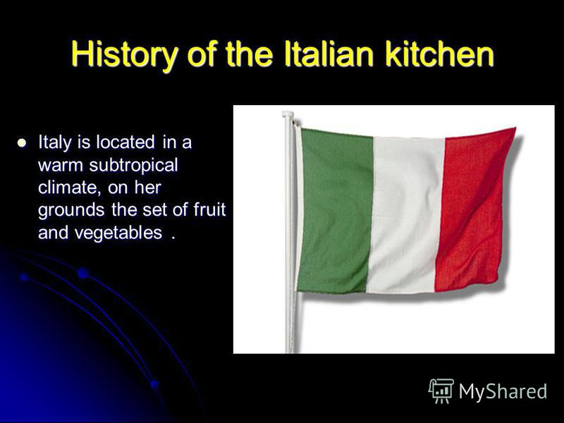 History of the Italian kitchen Italy is located in a warm subtropical climate, on her grounds the set of fruit and vegetables. Italy is located in a warm subtropical climate, on her grounds the set of fruit and vegetables.
