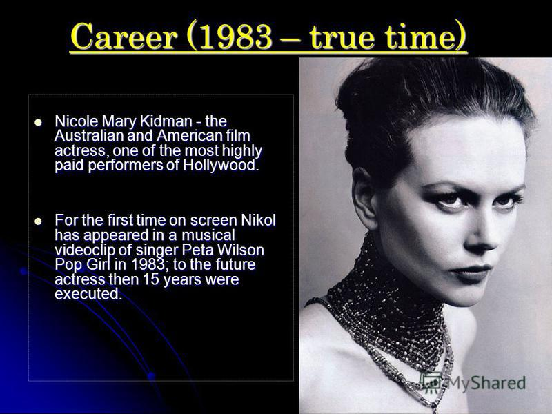 Career (1983 – true time) Nicole Mary Kidman - the Australian and American film actress, one of the most highly paid performers of Hollywood. Nicole Mary Kidman - the Australian and American film actress, one of the most highly paid performers of Hol