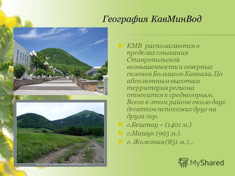 КМВ располагаются в пределах смыкания Ставропольской возвышенности и северных склонов Большого Кавказа. По абсолютным высотам территория региона относится к среднегорьям. Всего в этом районе около двух десятков непохожих друг на друга гор. г.Бештау –