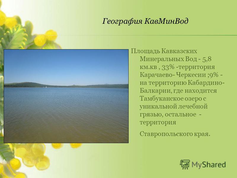 Площадь Кавказских Минеральных Вод - 5,8 км.кв, 33% -территория Карачаево- Черкесии ;9% - на территорию Кабардино- Балкарии, где находится Тамбуканское озеро с уникальной лечебной грязью, остальное - территория Ставропольского края.