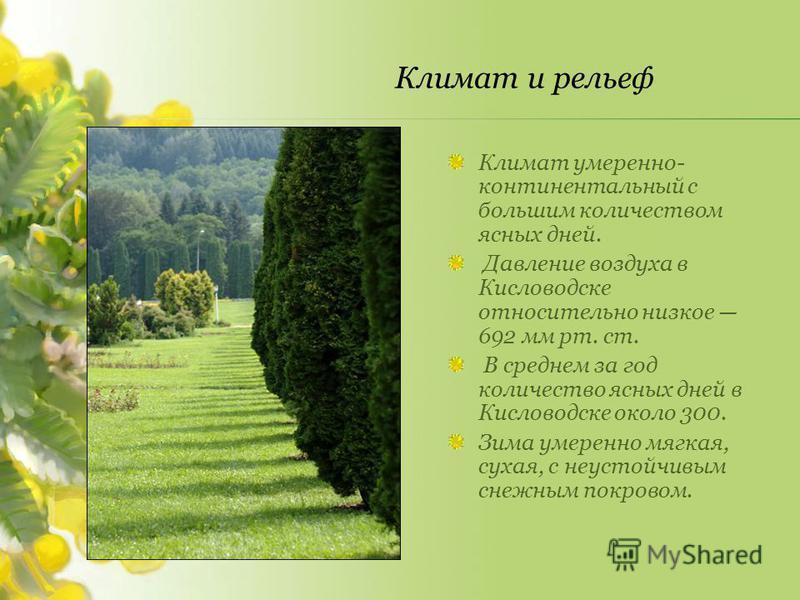 Климат умеренно- континентальный с большим количеством ясных дней. Давление воздуха в Кисловодске относительно низкое 692 мм рт. ст. В среднем за год количество ясных дней в Кисловодске около 300. Зима умеренно мягкая, сухая, с неустойчивым снежным п