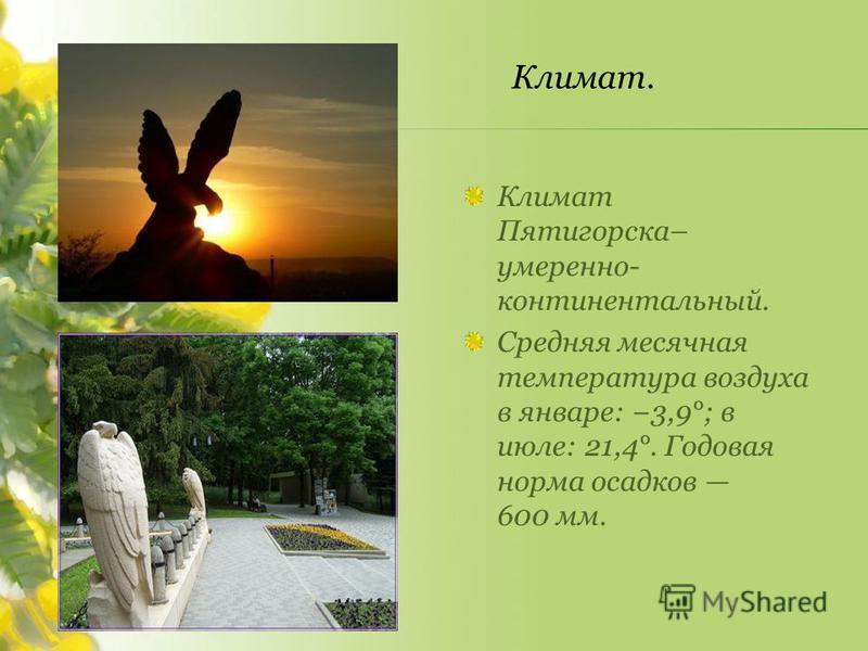 Климат Пятигорска– умеренно- континентальный. Средняя месячная температура воздуха в январе: 3,9°; в июле: 21,4°. Годовая норма осадков 600 мм.