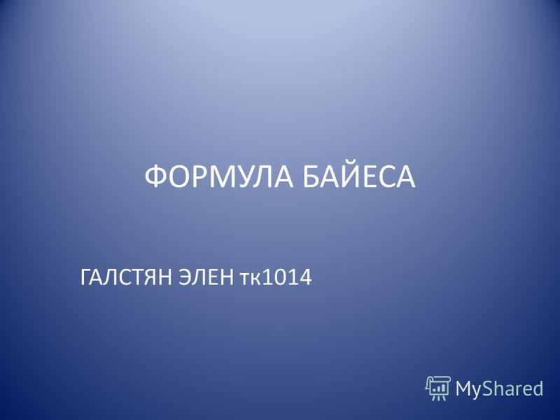 ФОРМУЛА БАЙЕСА ГАЛСТЯН ЭЛЕН тк 1014