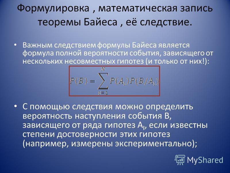 Формулировка, математическая запись теоремы Байеса, её следствие. Важным следствием формулы Байеса является формула полной вероятности события, зависящего от нескольких несовместных гипотез (и только от них!): С помощью следствия можно определить вер