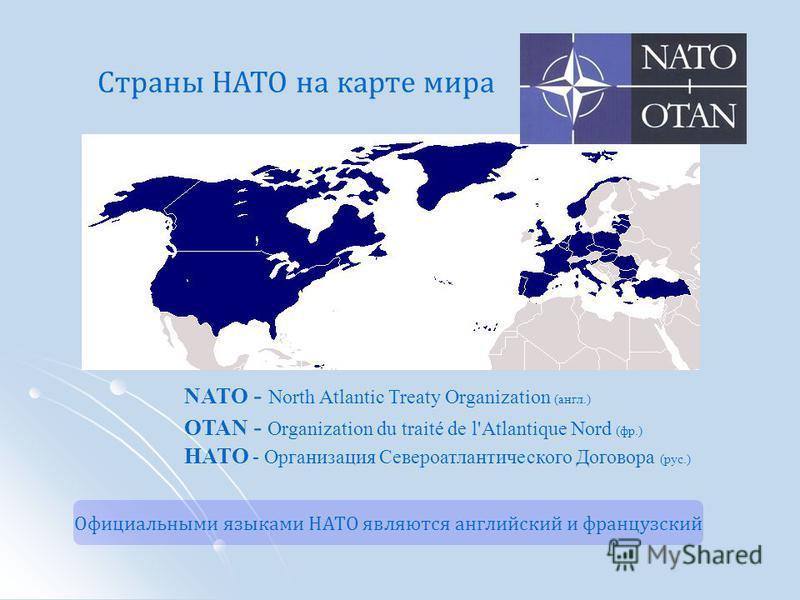 NATO - North Atlantic Treaty Organization (англ.) OTAN - Organization du traité de l'Atlantique Nord (фр.) НАТО - Организация Североатлантического Договора (рус.) Страны НАТО на карте мира Официальными языками НАТО являются английский и французский