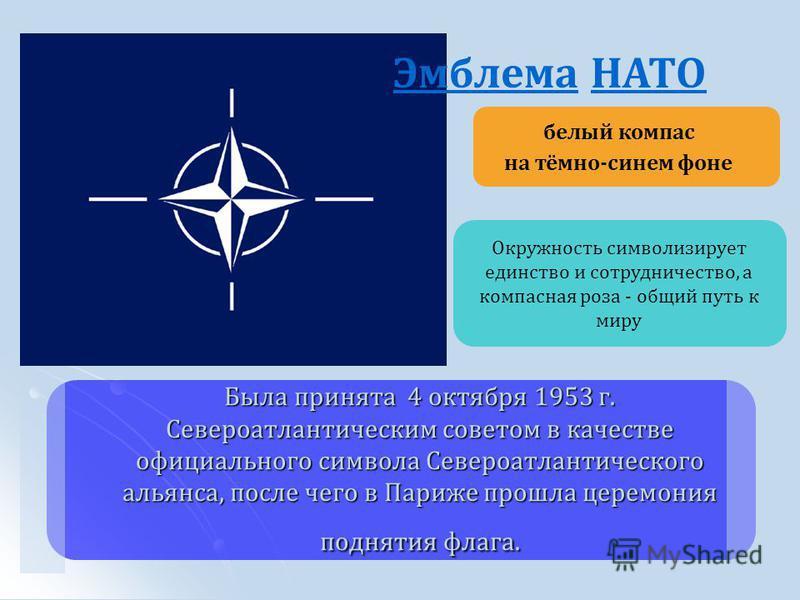 Эмблема НАТО белый компас на тёмно-синем фоне Была принята 4 октября 1953 г. Североатлантическим советом в качестве официального символа Североатлантического альянса, после чего в Париже прошла церемония поднятия флага. Окружность символизирует единс