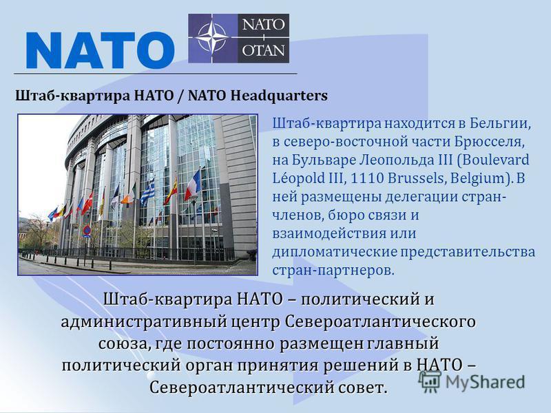 Штаб-квартира НАТО – политический и административный центр Североатлантического союза, где постоянно размещен главный политический орган принятия решений в НАТО – Североатлантический совет. NATO Штаб-квартира НАТО / NATO Headquarters Штаб-квартира на