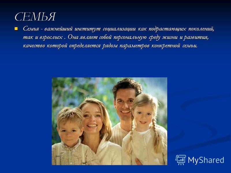 Семья - важнейший институт социализации как подрастающих поколений, так и взрослых. Она являет собой персональную среду жизни и развития, качество которой определяется рядом параметров конкретной семьи. Семья - важнейший институт социализации как под