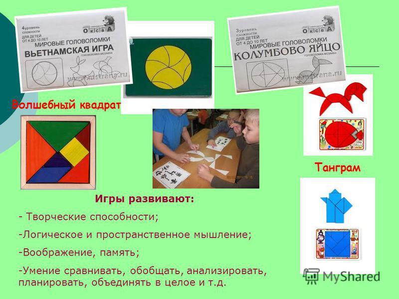 Волшебный квадрат Танграм Игры развивают: - Творческие способности; -Логическое и пространственное мышление; -Воображение, память; -Умение сравнивать, обобщать, анализировать, планировать, объединять в целое и т.д.