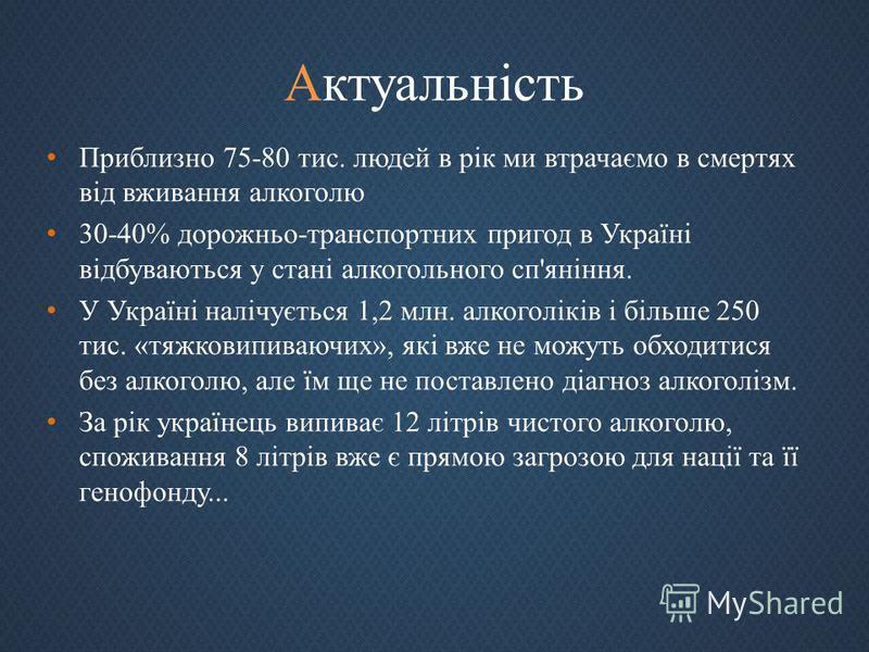 Актуальність Приблизно 75-80 тис. людей в рік ми втрачаємо в смертях від вживання алкоголю 30-40% дорожньо - транспортних пригод в Україні відбуваються у стані алкогольного сп ' яніння. У Україні налічується 1,2 млн. алкоголіків і більше 250 тис. « т