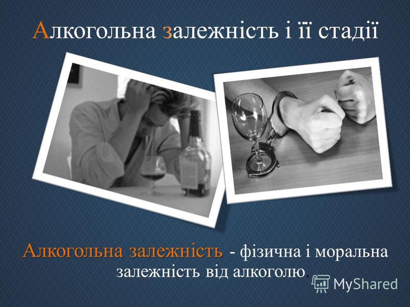 Алкогольна залежність і її стадії Алкогольна залежність Алкогольна залежність - фізична і моральна залежність від алкоголю.