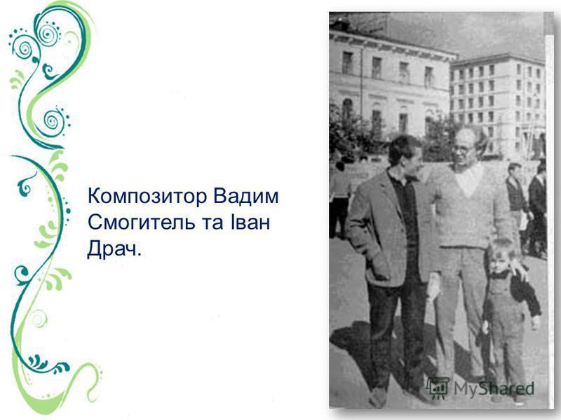 Композитор Вадим Смогитель та Іван Драч.