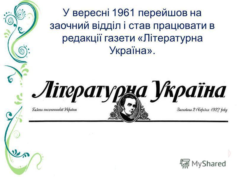 У вересні 1961 перейшов на заочний відділ і став працювати в редакції газети «Літературна Україна».