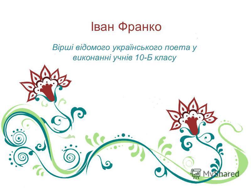 Іван Франко Вірші відомого українського поета у виконанні учнів 10-Б класу