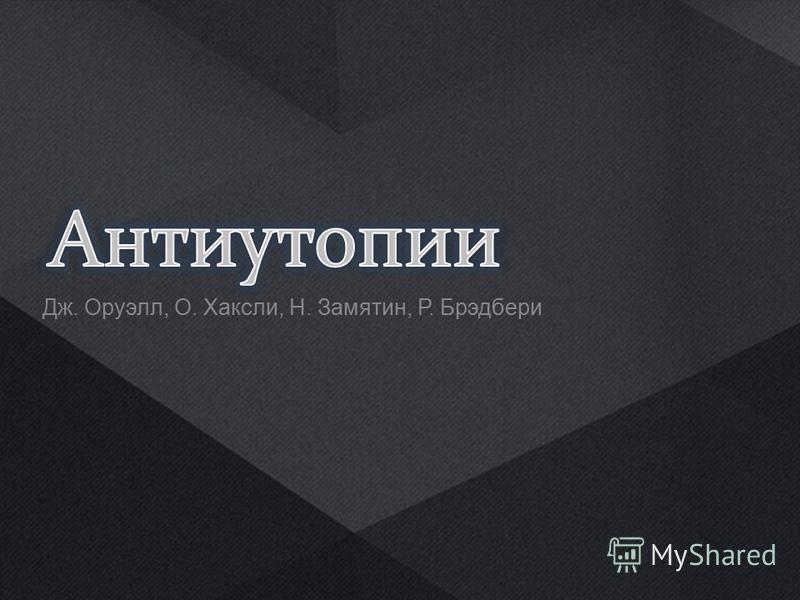 Дж. Оруэлл, О. Хаксли, Н. Замятин, Р. Брэдбери