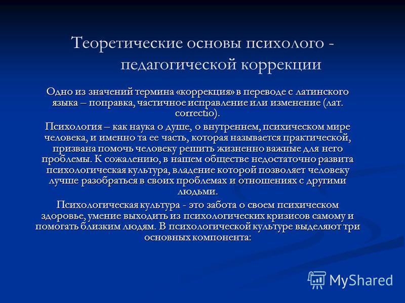Теоретические основы психолого - педагогической коррекции Одно из значений термина «коррекция» в переводе с латинского языка – поправка, частичное исправление или изменение (лат. correctio). Психология – как наука о душе, о внутреннем, психическом ми