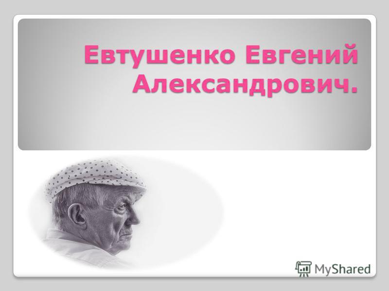 Евтушенко Евгений Александрович.