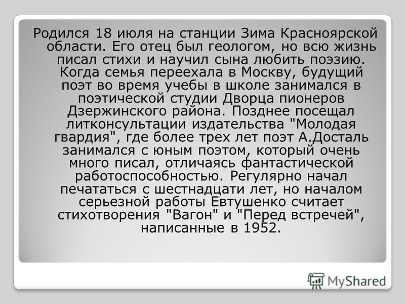 Родился 18 июля на станции Зима Красноярской области. Его отец был геологом, но всю жизнь писал стихи и научил сына любить поэзию. Когда семья переехала в Москву, будущий поэт во время учебы в школе занимался в поэтической студии Дворца пионеров Дзер