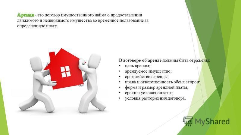 В договоре об аренде должны быть отражены: цель аренды; арендуемое имущество; срок действия аренды; права и ответственность обеих сторон; форма и размер арендной платы; сроки и условия оплаты; условия расторжения договора.