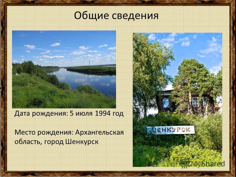Дата рождения: 5 июля 1994 год Место рождения: Архангельская область, город Шенкурск Общие сведения
