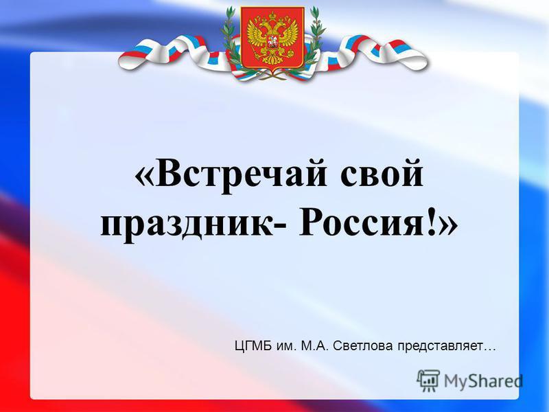 «Встречай свой праздник- Россия!» ЦГМБ им. М.А. Светлова представляет…