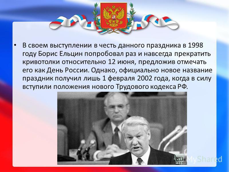 В своем выступлении в честь данного праздника в 1998 году Борис Ельцин попробовал раз и навсегда прекратить кривотолки относительно 12 июня, предложив отмечать его как День России. Однако, официально новое название праздник получил лишь 1 февраля 200