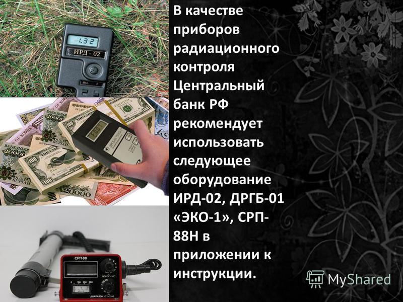 В качестве приборов радиационного контроля Центральный банк РФ рекомендует использовать следующее оборудование ИРД-02, ДРГБ-01 «ЭКО-1», СРП- 88Н в приложении к инструкции.