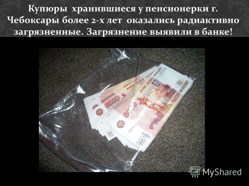 Купюры хранившиеся у пенсионерки г. Чебоксары более 2- х лет оказались радиоактивно загрязненные. Загрязнение выявили в банке !