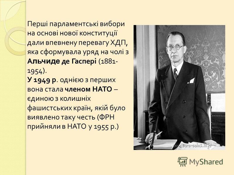 Перші парламентські вибори на основі нової конституції дали впевнену перевагу ХДП, яка сформувала уряд на чолі з А льчиде де Гаспері (1881- 1954). У 1949 р. однією з перших вона стала членом НАТО – єдиною з колишніх фашистських країн, якій було виявл
