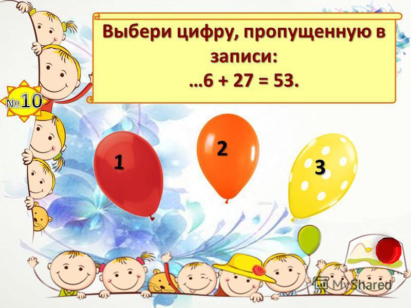 Выбери цифру, пропущенную в записи: …6 + 27 = 53. 1 2 3