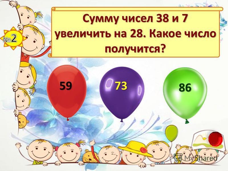 Сумму чисел 38 и 7 увеличить на 28. Какое число получится? 59 73 86