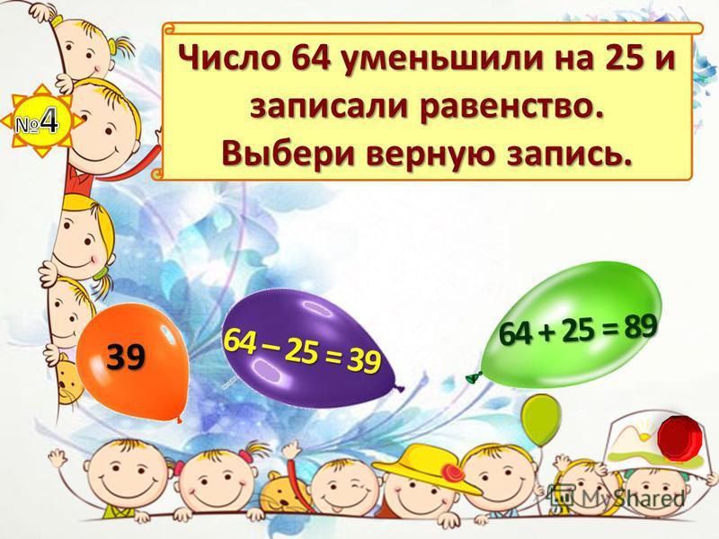 Число 64 уменьшили на 25 и записали равенство. Выбери верную запись. 39 64 – 25 = 39 64 + 25 = 89