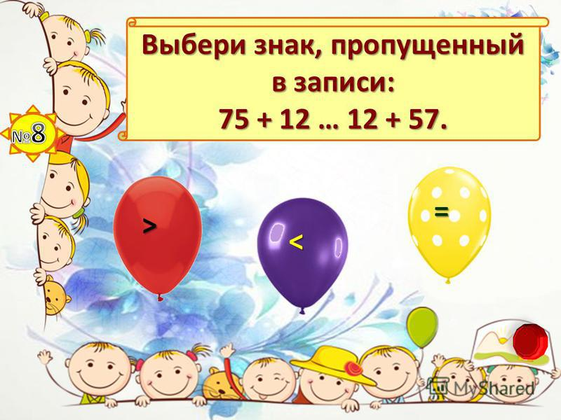 Выбери знак, пропущенный в записи: 75 + 12 … 12 + 57. > < =
