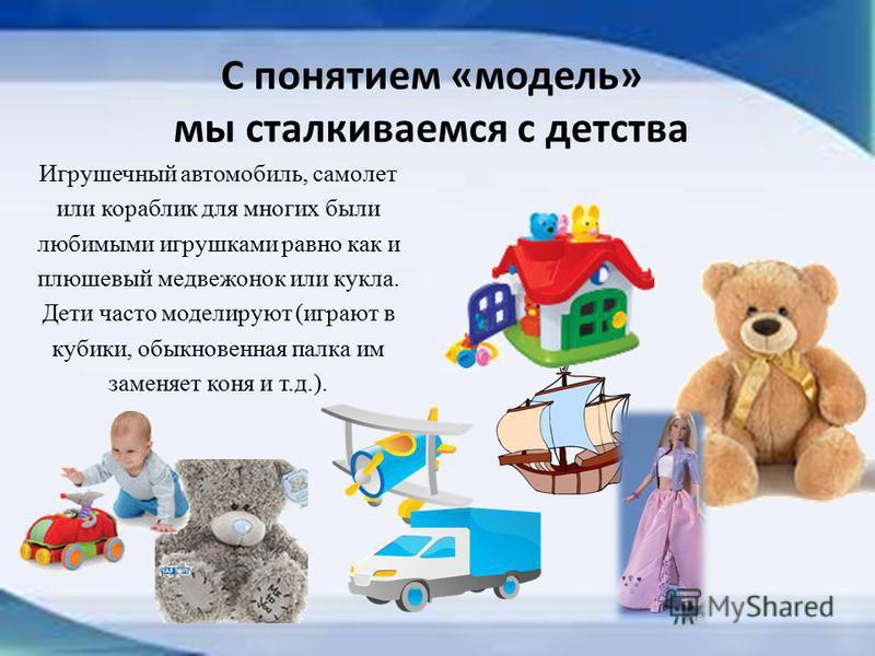 С понятием «модель» мы сталкиваемся с детства Игрушечный автомобиль, самолет или кораблик для многих были любимыми игрушками равно как и плюшевый медвежонок или кукла. Дети часто моделируют (играют в кубики, обыкновенная палка им заменяет коня и т.д.