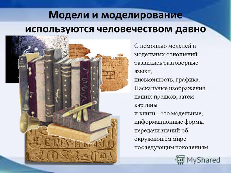 Модели и моделирование используются человечеством давно С помощью моделей и модельных отношений развились разговорные языки, письменность, графика. Наскальные изображения наших предков, затем картины и книги - это модельные, информационные формы пере