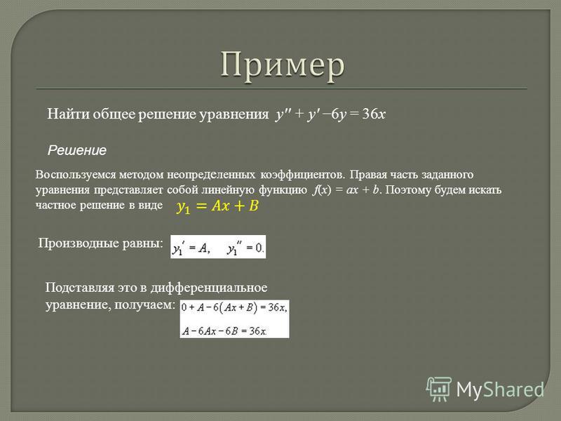 Найти общее решение уравнения y'' + y' 6y = 36x Решение Воспользуемся методом неопределенных коэффициентов. Правая часть заданного уравнения представляет собой линейную функцию f(x) = ax + b. Поэтому будем искать частное решение в виде Производные ра
