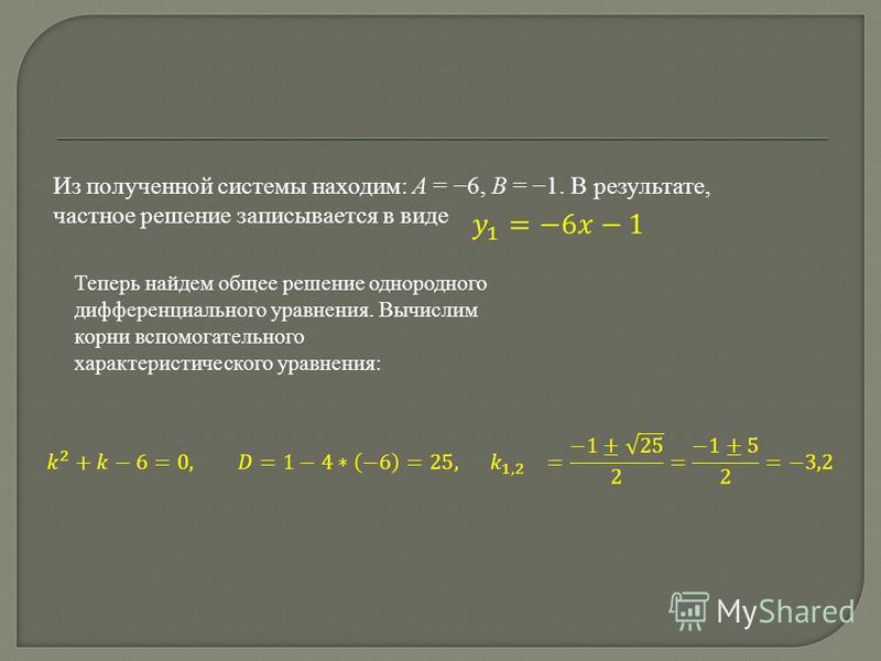Из полученной системы находим: A = 6, B = 1. В результате, частное решение записывается в виде Теперь найдем общее решение однородного дифференциального уравнения. Вычислим корни вспомогательного характеристического уравнения: