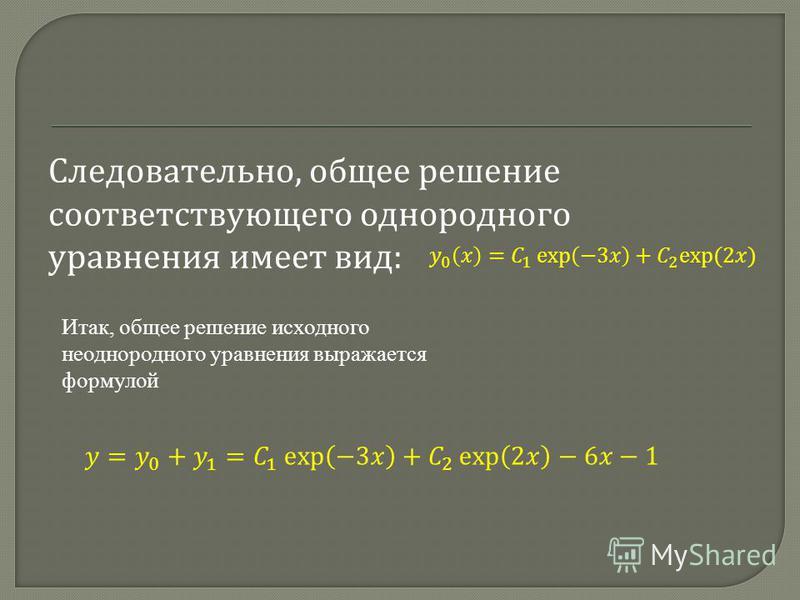 Следовательно, общее решение соответствующего однородного уравнения имеет вид : Итак, общее решение исходного неоднородного уравнения выражается формулой