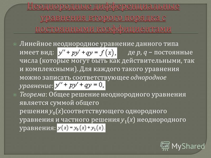 Линейное неоднородное уравнение данного типа имеет вид : де p, q постоянные числа ( которые могут быть как действительными, так и комплексными ). Для каждого такого уравнения можно записать соответствующее однородное уравнение : Теорема : Общее решен