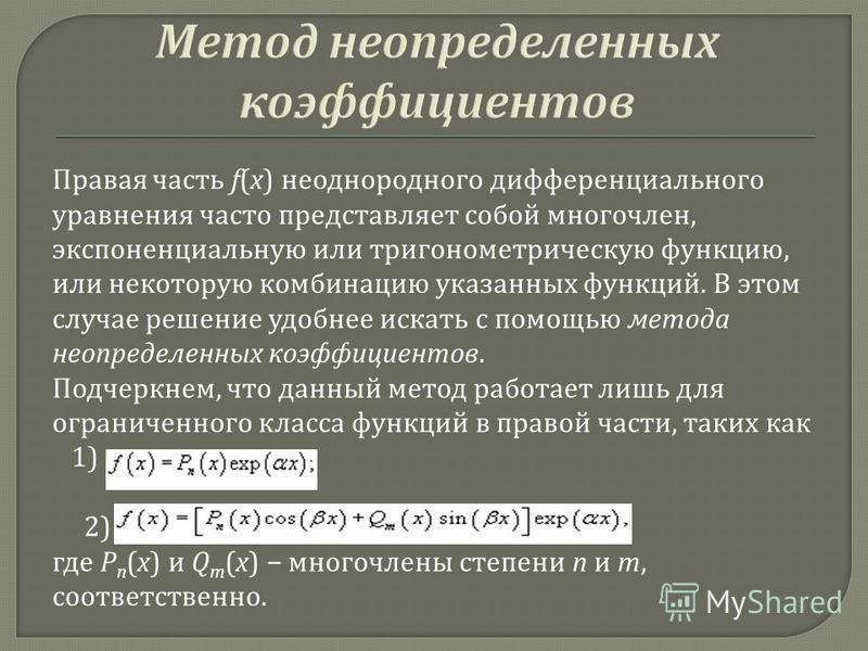 Правая часть f(x) неоднородного дифференциального уравнения часто представляет собой многочлен, экспоненциальную или тригонометрическую функцию, или некоторую комбинацию указанных функций. В этом случае решение удобнее искать с помощью метода неопред