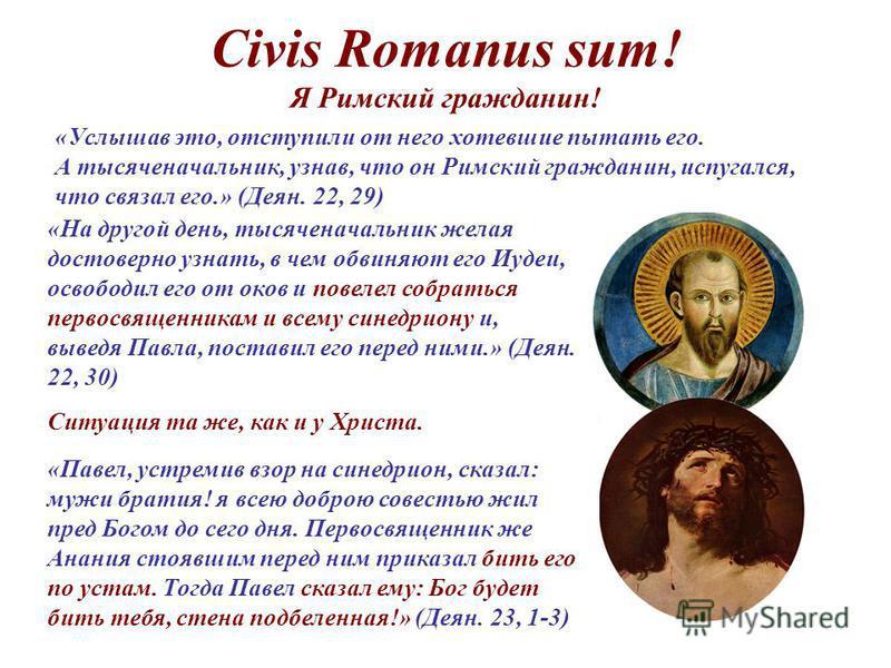 Civis Romanus sum! Я Римский гражданин! «Услышав это, отступили от него хотевшие пытать его. А тысяченачальник, узнав, что он Римский гражданин, испугался, что связал его.» (Деян. 22, 29) «На другой день, тысяченачальник желая достоверно узнать, в че