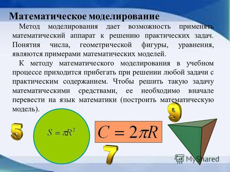Метод моделирования дает возможность применять математический аппарат к решению практических задач. Понятия числа, геометрической фигуры, уравнения, являются примерами математических моделей. К методу математического моделирования в учебном процессе