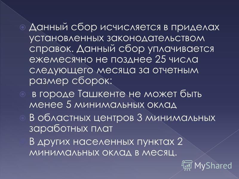 Данный сбор исчисляется в приделах установленных законодательством справок. Данный сбор уплачивается ежемесячно не позднее 25 числа следующего месяца за отчетным размер сборок: в городе Ташкенте не может быть менее 5 минимальных оклад В областных цен