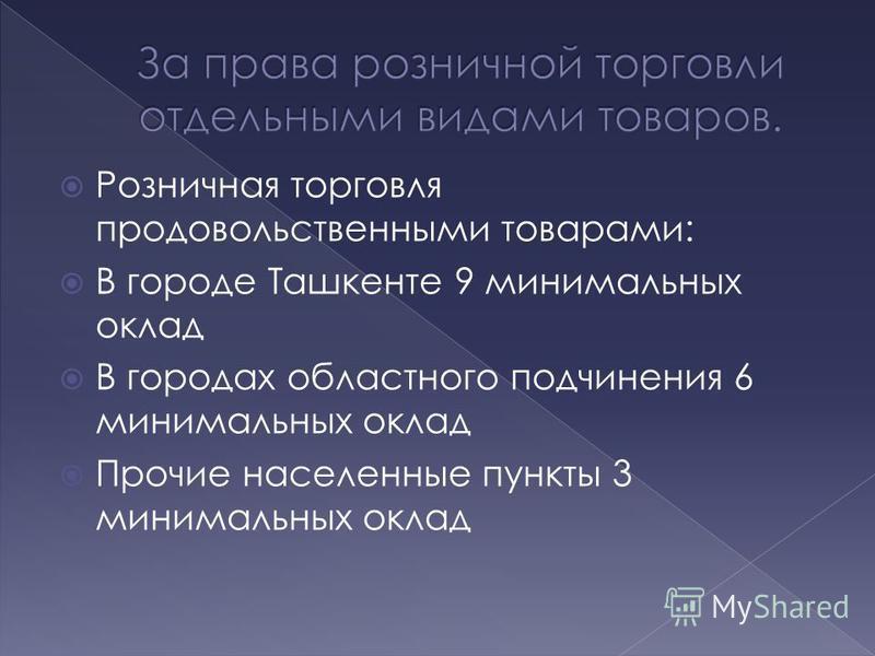Розничная торговля продовольственными товарами: В городе Ташкенте 9 минимальных оклад В городах областного подчинения 6 минимальных оклад Прочие населенные пункты 3 минимальных оклад