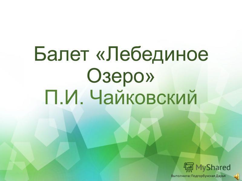 Балет «Лебединое Озеро» П.И. Чайковский Выполнила: Подгорбунская Дарья
