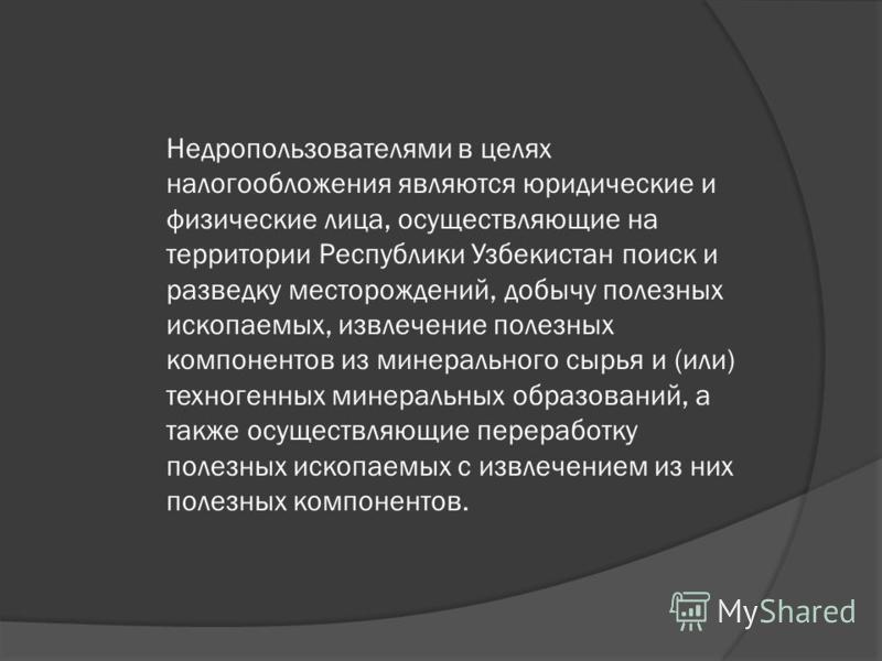 Недропользователями в целях налогообложения являются юридические и физические лица, осуществляющие на территории Республики Узбекистан поиск и разведку месторождений, добычу полезных ископаемых, извлечение полезных компонентов из минерального сырья и