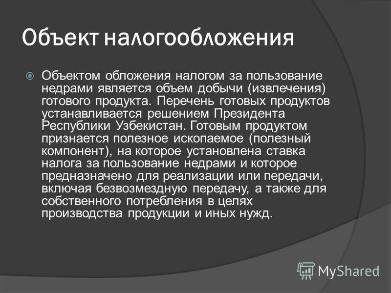 Объект налогообложения Объектом обложения налогом за пользование недрами является объем добычи (извлечения) готового продукта. Перечень готовых продуктов устанавливается решением Президента Республики Узбекистан. Готовым продуктом признается полезное