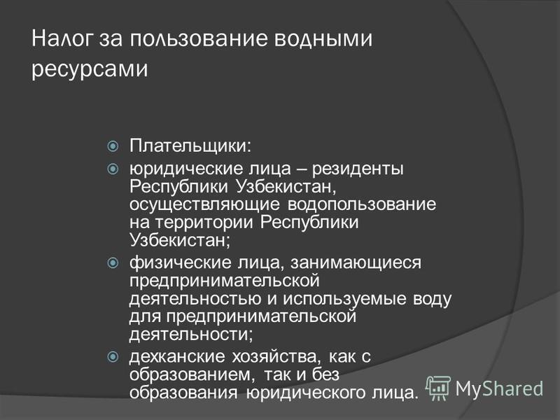 Налог за пользование водными ресурсами Плательщики: юридические лица – резиденты Республики Узбекистан, осуществляющие водопользование на территории Республики Узбекистан; физические лица, занимающиеся предпринимательской деятельностью и используемые