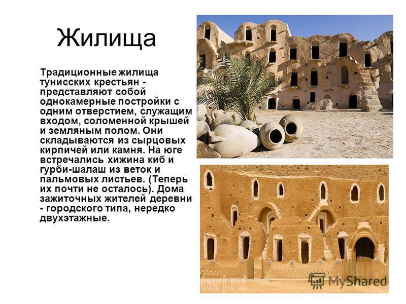 Жилища Традиционные жилища тунисских крестьян - представляют собой однокамерные постройки с одним отверстием, служащим входом, соломенной крышей и земляным полом. Они складываются из сырцовых кирпичей или камня. На юге встречались хижина киб и горби-
